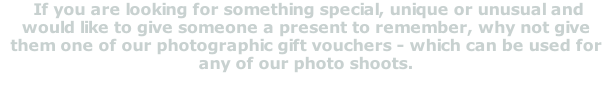 If you are looking for something special, unique or unusual and would like to give someone a present to remember, why not give them one of our photographic gift vouchers - which can be used for any of our photo shoots.